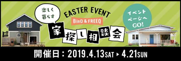 EASTER EVENT BinO&FREEQ 楽しく暮らす家探し相談会 イベントページへGO! 開催日:2019.4.13SAT▶︎4.21SUN