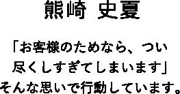 熊崎 史夏 「お客様のためなら、つい尽くしすぎてしまいます」そんな思いで行動しています。