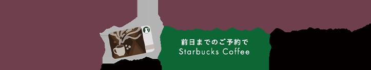 Welcome Campaign 来場予約キャンペーン 前日までのご予約でStarbucks Coffee 3,000YEN相当商品券