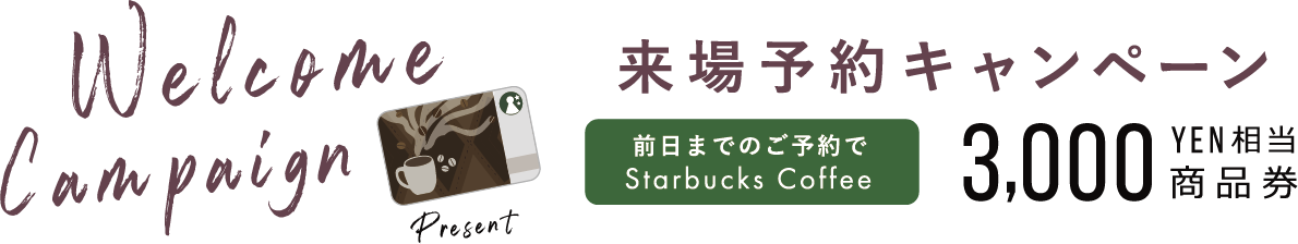 Welcome Campaign Present 来場予約キャンペーン 2日前までのご予約で starbucks Coffee ¥2,000相当商品券